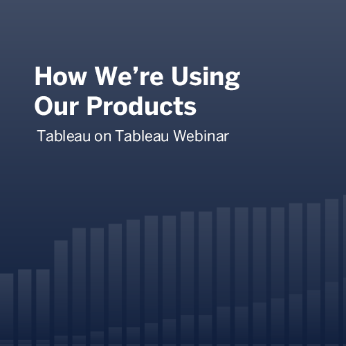 How We're Using Our Products | Tableau on Tableau Webinar